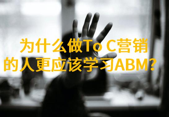 为什么做toC营销的人更应该学习ABM?